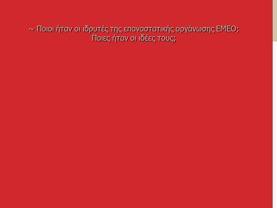 ~ Ποιοι ήταν οι ιδρυτές της επαναστατικής οργάνωσης ΕΜΕΟ; Ποιες ήταν οι ιδέες τους;
