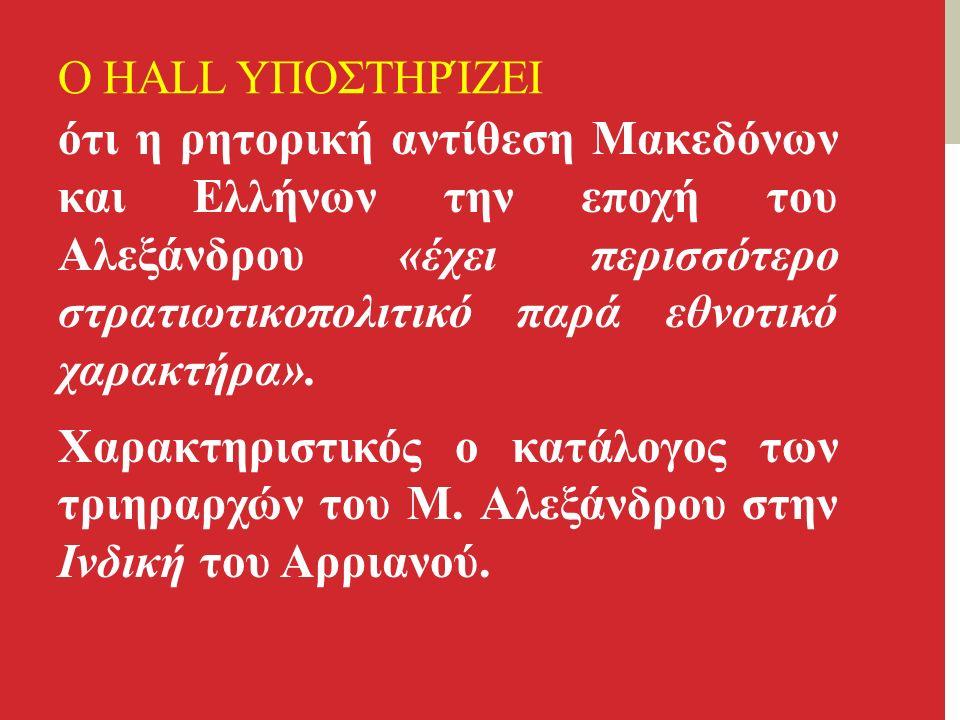 Ο HALL ΥΠΟΣΤΗΡΊΖΕΙ ότι η ρητορική αντίθεση Μακεδόνων και Ελλήνων την εποχή του Αλεξάνδρου «έχει περισσότερο στρατιωτικοπολιτικό παρά εθνοτικό χαρακτήρα».