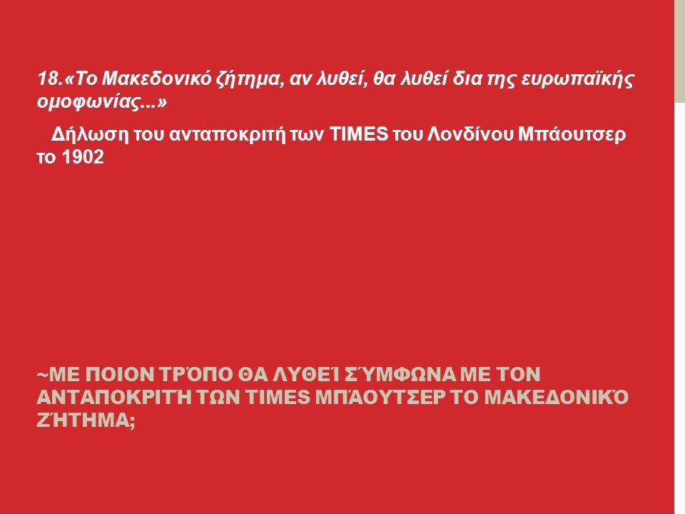 ~ΜΕ ΠΟΙΟΝ ΤΡΌΠΟ ΘΑ ΛΥΘΕΊ ΣΎΜΦΩΝΑ ΜΕ ΤΟΝ ΑΝΤΑΠΟΚΡΙΤΉ ΤΩΝ TIMES ΜΠΆΟΥΤΣΕΡ ΤΟ ΜΑΚΕΔΟΝΙΚΌ ΖΉΤΗΜΑ; 18.«Το Μακεδονικό ζήτημα, αν λυθεί, θα λυθεί δια της ευρωπαϊκής ομοφωνίας...» Δήλωση του ανταποκριτή των TIMES του Λονδίνου Μπάουτσερ το 1902