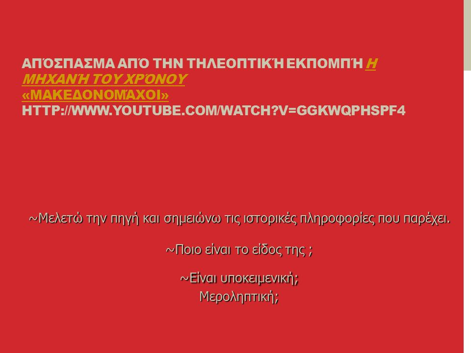 ΑΠΌΣΠΑΣΜΑ ΑΠΌ ΤΗΝ ΤΗΛΕΟΠΤΙΚΉ ΕΚΠΟΜΠΉ Η ΜΗΧΑΝΉ ΤΟΥ ΧΡΌΝΟΥ «ΜΑΚΕΔΟΝΟΜΆΧΟΙ» HTTP://WWW.YOUTUBE.COM/WATCH?V=GGKWQPHSPF4Η ΜΗΧΑΝΉ ΤΟΥ ΧΡΌΝΟΥ «ΜΑΚΕΔΟΝΟΜΆΧΟΙ» ~Μελετώ την πηγή και σημειώνω τις ιστορικές πληροφορίες που παρέχει.