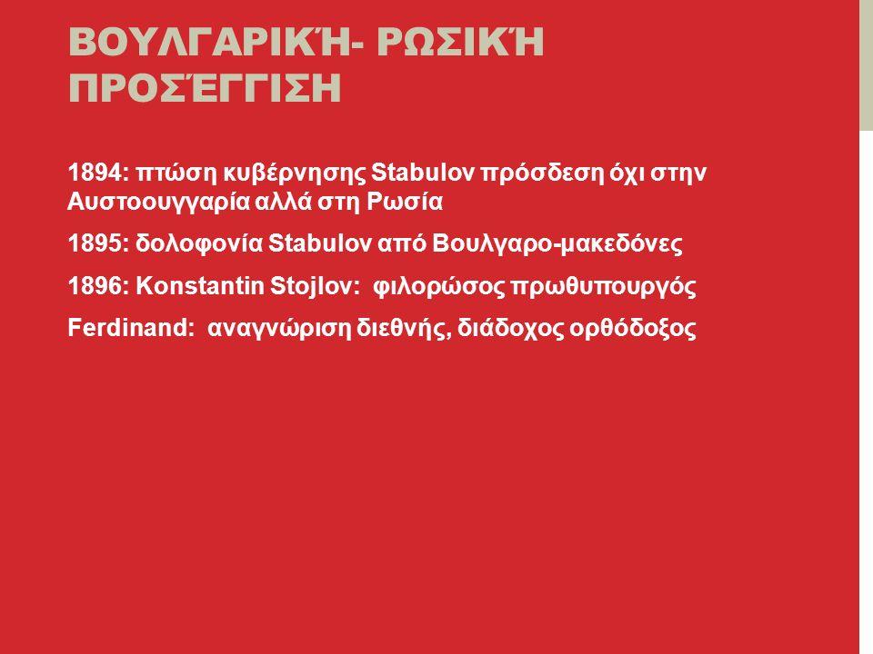 ΒΟΥΛΓΑΡΙΚΉ- ΡΩΣΙΚΉ ΠΡΟΣΈΓΓΙΣΗ 1894: πτώση κυβέρνησης Stabulov πρόσδεση όχι στην Αυστοουγγαρία αλλά στη Ρωσία 1895: δολοφονία Stabulov από Βουλγαρο-μακεδόνες 1896: Konstantin Stojlov: φιλορώσος πρωθυπουργός Ferdinand: αναγνώριση διεθνής, διάδοχος ορθόδοξος