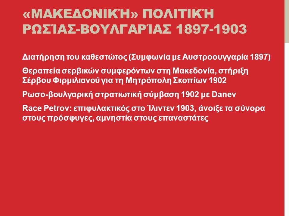 «ΜΑΚΕΔΟΝΙΚΉ» ΠΟΛΙΤΙΚΉ ΡΩΣΊΑΣ-ΒΟΥΛΓΑΡΊΑΣ 1897-1903 Διατήρηση του καθεστώτος (Συμφωνία με Αυστροουγγαρία 1897) Θεραπεία σερβικών συμφερόντων στη Μακεδονία, στήριξη Σέρβου Φιρμιλιανού για τη Μητρόπολη Σκοπίων 1902 Ρωσο-βουλγαρική στρατιωτική σύμβαση 1902 με Danev Race Petrov: επιφυλακτικός στο Ίλιντεν 1903, άνοιξε τα σύνορα στους πρόσφυγες, αμνηστία στους επαναστάτες