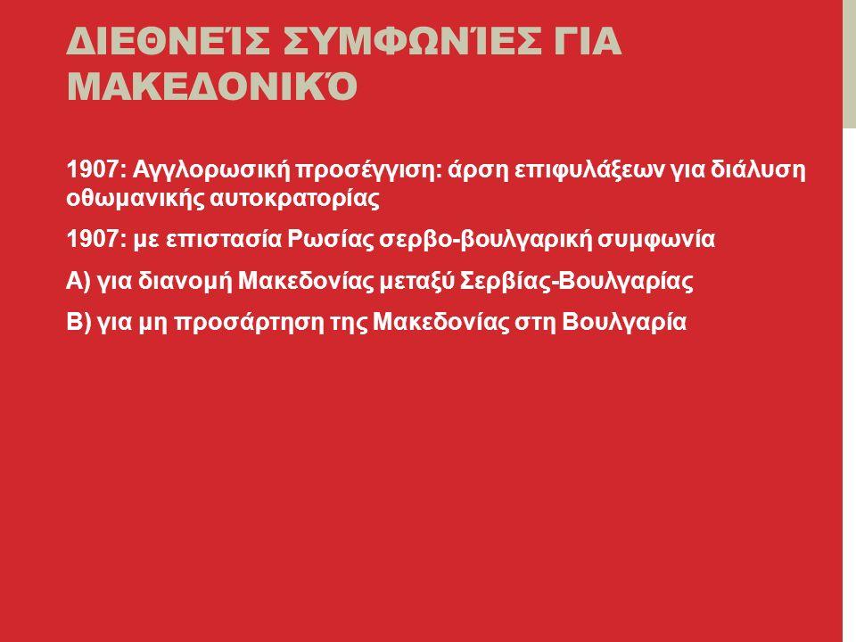 ΔΙΕΘΝΕΊΣ ΣΥΜΦΩΝΊΕΣ ΓΙΑ ΜΑΚΕΔΟΝΙΚΌ 1907: Αγγλορωσική προσέγγιση: άρση επιφυλάξεων για διάλυση οθωμανικής αυτοκρατορίας 1907: με επιστασία Ρωσίας σερβο-βουλγαρική συμφωνία Α) για διανομή Μακεδονίας μεταξύ Σερβίας-Βουλγαρίας Β) για μη προσάρτηση της Μακεδονίας στη Βουλγαρία