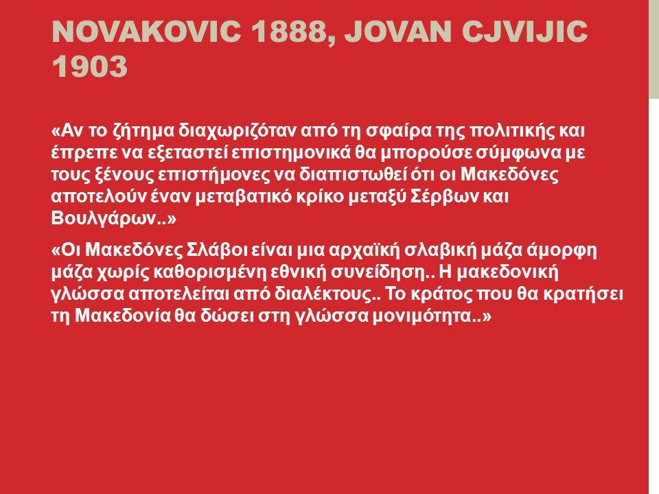 NOVAKOVIC 1888, JOVAN CJVIJIC 1903 «Αν το ζήτημα διαχωριζόταν από τη σφαίρα της πολιτικής και έπρεπε να εξεταστεί επιστημονικά θα μπορούσε σύμφωνα με τους ξένους επιστήμονες να διαπιστωθεί ότι οι Μακεδόνες αποτελούν έναν μεταβατικό κρίκο μεταξύ Σέρβων και Βουλγάρων..» «Οι Μακεδόνες Σλάβοι είναι μια αρχαϊκή σλαβική μάζα άμορφη μάζα χωρίς καθορισμένη εθνική συνείδηση..