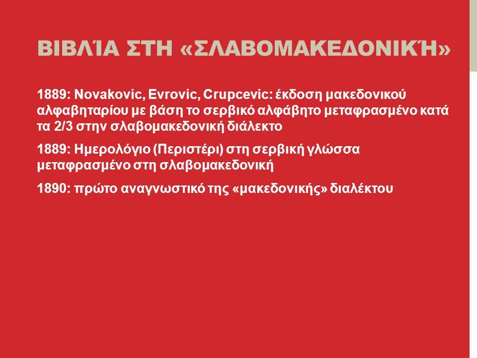 ΒΙΒΛΊΑ ΣΤΗ «ΣΛΑΒΟΜΑΚΕΔΟΝΙΚΉ» 1889: Novakovic, Evrovic, Crupcevic: έκδοση μακεδονικού αλφαβηταρίου με βάση το σερβικό αλφάβητο μεταφρασμένο κατά τα 2/3 στην σλαβομακεδονική διάλεκτο 1889: Ημερολόγιο (Περιστέρι) στη σερβική γλώσσα μεταφρασμένο στη σλαβομακεδονική 1890: πρώτο αναγνωστικό της «μακεδονικής» διαλέκτου