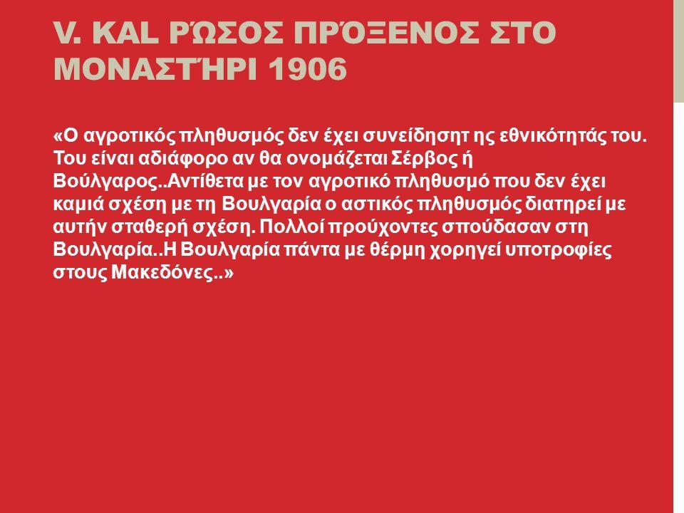 V. KAL ΡΏΣΟΣ ΠΡΌΞΕΝΟΣ ΣΤΟ ΜΟΝΑΣΤΉΡΙ 1906 «Ο αγροτικός πληθυσμός δεν έχει συνείδησητ ης εθνικότητάς του. Του είναι αδιάφορο αν θα ονομάζεται Σέρβος ή Β
