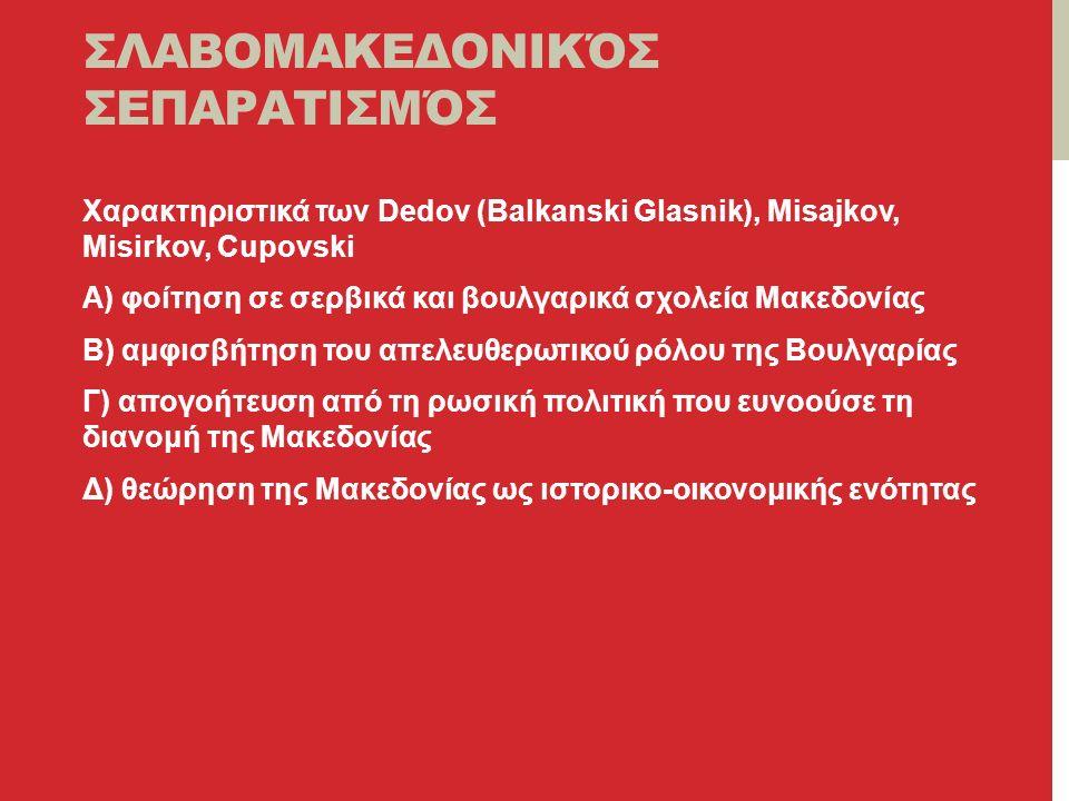 ΣΛΑΒΟΜΑΚΕΔΟΝΙΚΌΣ ΣΕΠΑΡΑΤΙΣΜΌΣ Χαρακτηριστικά των Dedov (Balkanski Glasnik), Misajkov, Misirkov, Cupovski Α) φοίτηση σε σερβικά και βουλγαρικά σχολεία Μακεδονίας Β) αμφισβήτηση του απελευθερωτικού ρόλου της Βουλγαρίας Γ) απογοήτευση από τη ρωσική πολιτική που ευνοούσε τη διανομή της Μακεδονίας Δ) θεώρηση της Μακεδονίας ως ιστορικο-οικονομικής ενότητας
