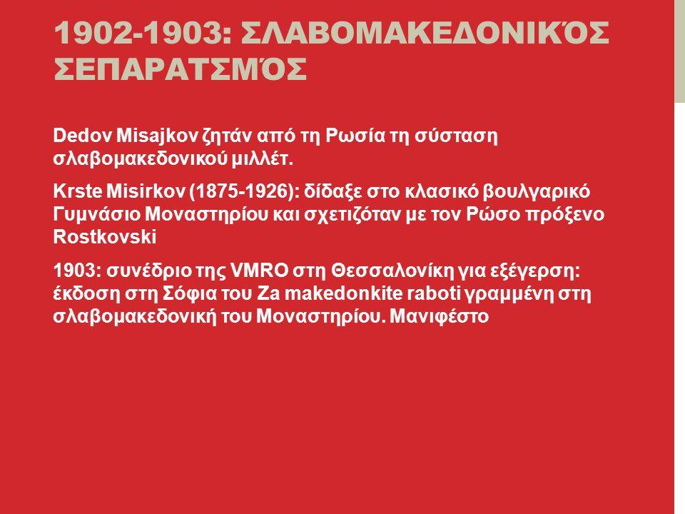 1902-1903: ΣΛΑΒΟΜΑΚΕΔΟΝΙΚΌΣ ΣΕΠΑΡΑΤΣΜΌΣ Dedov Misajkov ζητάν από τη Ρωσία τη σύσταση σλαβομακεδονικού μιλλέτ.