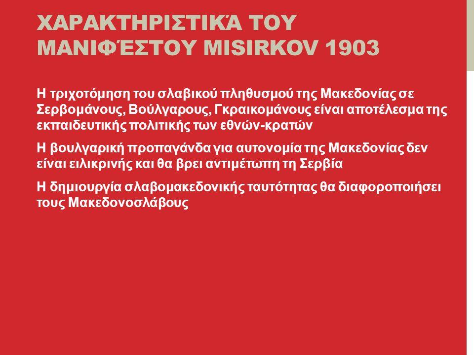 ΧΑΡΑΚΤΗΡΙΣΤΙΚΆ ΤΟΥ ΜΑΝΙΦΈΣΤΟΥ MISIRKOV 1903 Η τριχοτόμηση του σλαβικού πληθυσμού της Μακεδονίας σε Σερβομάνους, Βούλγαρους, Γκραικομάνους είναι αποτέλεσμα της εκπαιδευτικής πολιτικής των εθνών-κρατών Η βουλγαρική προπαγάνδα για αυτονομία της Μακεδονίας δεν είναι ειλικρινής και θα βρει αντιμέτωπη τη Σερβία Η δημιουργία σλαβομακεδονικής ταυτότητας θα διαφοροποιήσει τους Μακεδονοσλάβους