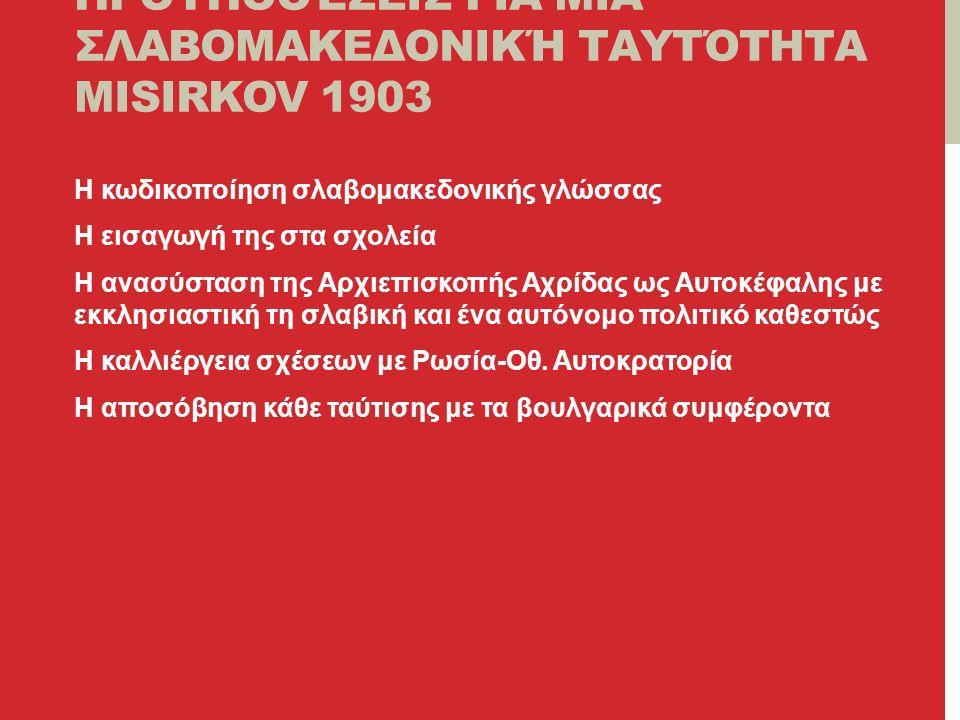 ΠΡΟΫΠΟΘΈΣΕΙΣ ΓΙΑ ΜΙΑ ΣΛΑΒΟΜΑΚΕΔΟΝΙΚΉ ΤΑΥΤΌΤΗΤΑ MISIRKOV 1903 Η κωδικοποίηση σλαβομακεδονικής γλώσσας Η εισαγωγή της στα σχολεία Η ανασύσταση της Αρχιεπισκοπής Αχρίδας ως Αυτοκέφαλης με εκκλησιαστική τη σλαβική και ένα αυτόνομο πολιτικό καθεστώς Η καλλιέργεια σχέσεων με Ρωσία-Οθ.