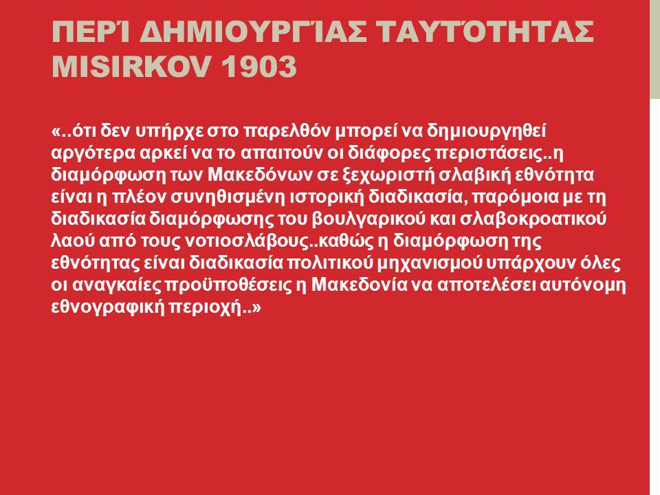 ΠΕΡΊ ΔΗΜΙΟΥΡΓΊΑΣ ΤΑΥΤΌΤΗΤΑΣ MISIRKOV 1903 «..ότι δεν υπήρχε στο παρελθόν μπορεί να δημιουργηθεί αργότερα αρκεί να το απαιτούν οι διάφορες περιστάσεις..η διαμόρφωση των Μακεδόνων σε ξεχωριστή σλαβική εθνότητα είναι η πλέον συνηθισμένη ιστορική διαδικασία, παρόμοια με τη διαδικασία διαμόρφωσης του βουλγαρικού και σλαβοκροατικού λαού από τους νοτιοσλάβους..καθώς η διαμόρφωση της εθνότητας είναι διαδικασία πολιτικού μηχανισμού υπάρχουν όλες οι αναγκαίες προϋποθέσεις η Μακεδονία να αποτελέσει αυτόνομη εθνογραφική περιοχή..»
