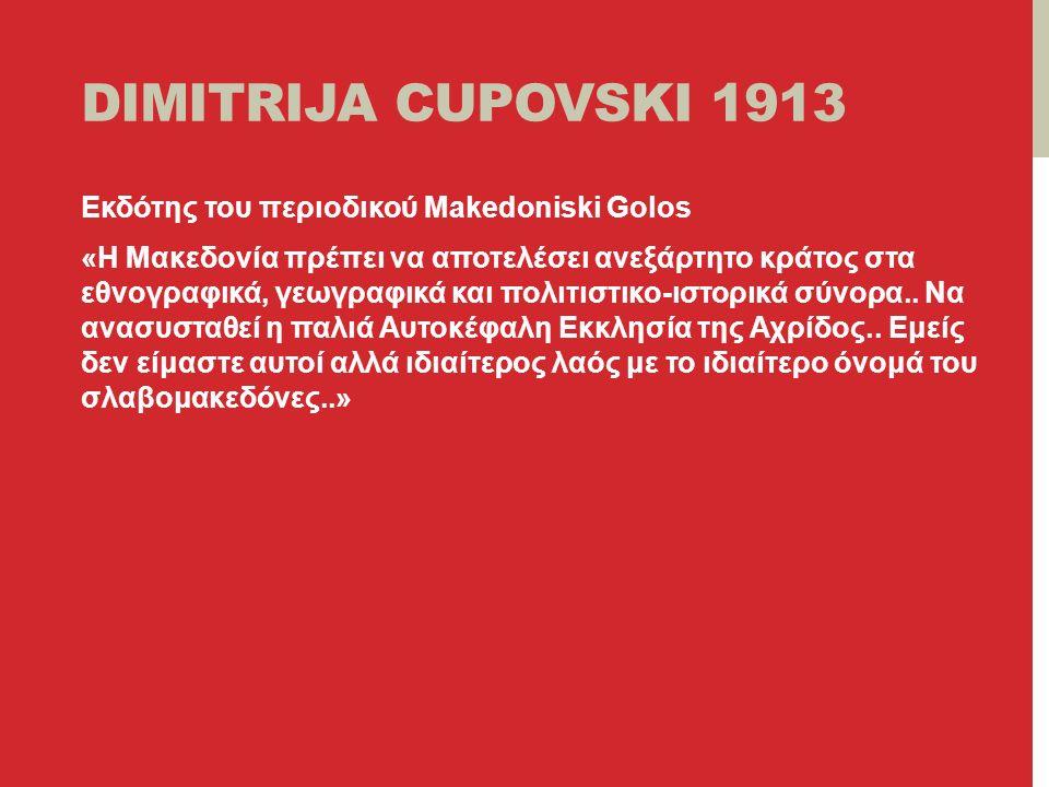 DIMITRIJA CUPOVSKI 1913 Eκδότης του περιοδικού Μakedoniski Golos «Η Μακεδονία πρέπει να αποτελέσει ανεξάρτητο κράτος στα εθνογραφικά, γεωγραφικά και πολιτιστικο-ιστορικά σύνορα..