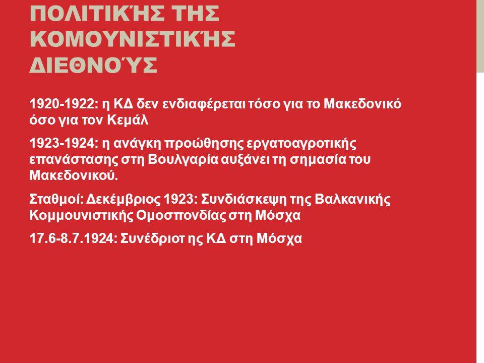 ΠΕΡΙΟΔΟΠΟΊΗΣΗ ΤΗΣ ΠΟΛΙΤΙΚΉΣ ΤΗΣ ΚΟΜΟΥΝΙΣΤΙΚΉΣ ΔΙΕΘΝΟΎΣ 1920-1922: η ΚΔ δεν ενδιαφέρεται τόσο για το Μακεδονικό όσο για τον Κεμάλ 1923-1924: η ανάγκη προώθησης εργατοαγροτικής επανάστασης στη Βουλγαρία αυξάνει τη σημασία του Μακεδονικού.