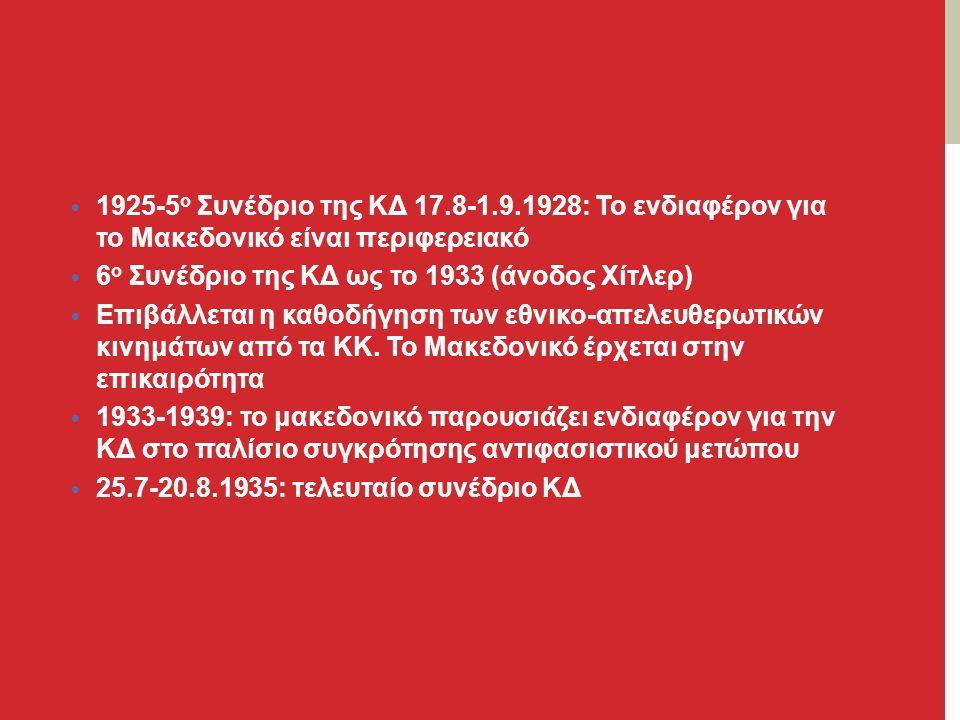 1925-5 ο Συνέδριο της ΚΔ 17.8-1.9.1928: Το ενδιαφέρον για το Μακεδονικό είναι περιφερειακό 6 ο Συνέδριο της ΚΔ ως το 1933 (άνοδος Χίτλερ) Επιβάλλεται η καθοδήγηση των εθνικο-απελευθερωτικών κινημάτων από τα ΚΚ.