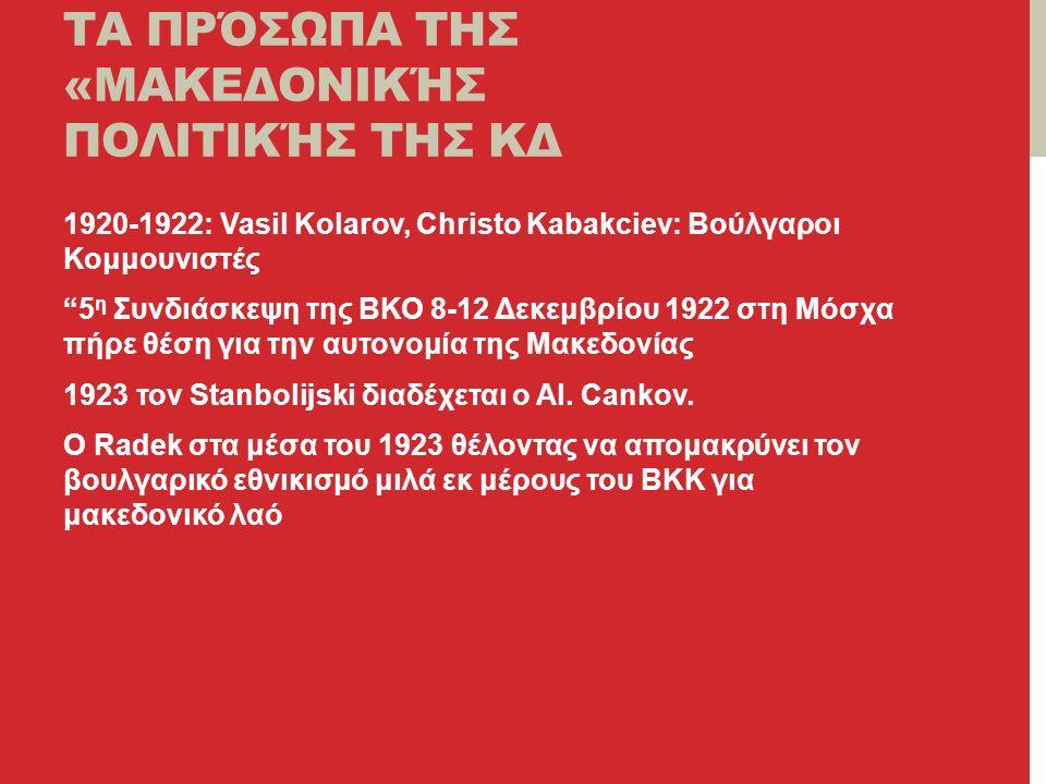 ΤΑ ΠΡΌΣΩΠΑ ΤΗΣ «ΜΑΚΕΔΟΝΙΚΉΣ ΠΟΛΙΤΙΚΉΣ ΤΗΣ ΚΔ 1920-1922: Vasil Kolarov, Christo Kabakciev: Βούλγαροι Κομμουνιστές 5 η Συνδιάσκεψη της ΒΚΟ 8-12 Δεκεμβρίου 1922 στη Μόσχα πήρε θέση για την αυτονομία της Μακεδονίας 1923 τον Stanbolijski διαδέχεται ο Al.