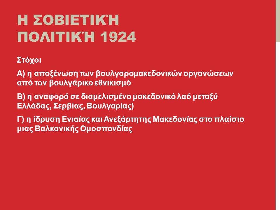 Η ΣΟΒΙΕΤΙΚΉ ΠΟΛΙΤΙΚΉ 1924 Στόχοι Α) η αποξένωση των βουλγαρομακεδονικών οργανώσεων από τον βουλγάρικο εθνικισμό Β) η αναφορά σε διαμελισμένο μακεδονικό λαό μεταξύ Ελλάδας, Σερβίας, Βουλγαρίας) Γ) η ίδρυση Ενιαίας και Ανεξάρτητης Μακεδονίας στο πλαίσιο μιας Βαλκανικής Ομοσπονδίας