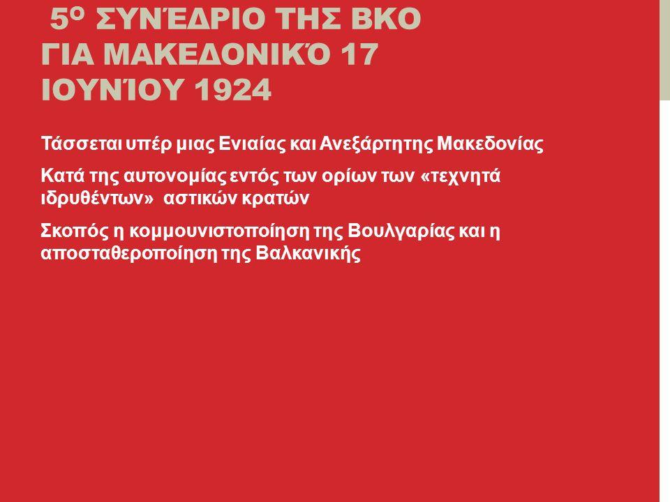5 Ο ΣΥΝΈΔΡΙΟ ΤΗΣ ΒΚΟ ΓΙΑ ΜΑΚΕΔΟΝΙΚΌ 17 ΙΟΥΝΊΟΥ 1924 Τάσσεται υπέρ μιας Ενιαίας και Ανεξάρτητης Μακεδονίας Κατά της αυτονομίας εντός των ορίων των «τεχνητά ιδρυθέντων» αστικών κρατών Σκοπός η κομμουνιστοποίηση της Βουλγαρίας και η αποσταθεροποίηση της Βαλκανικής