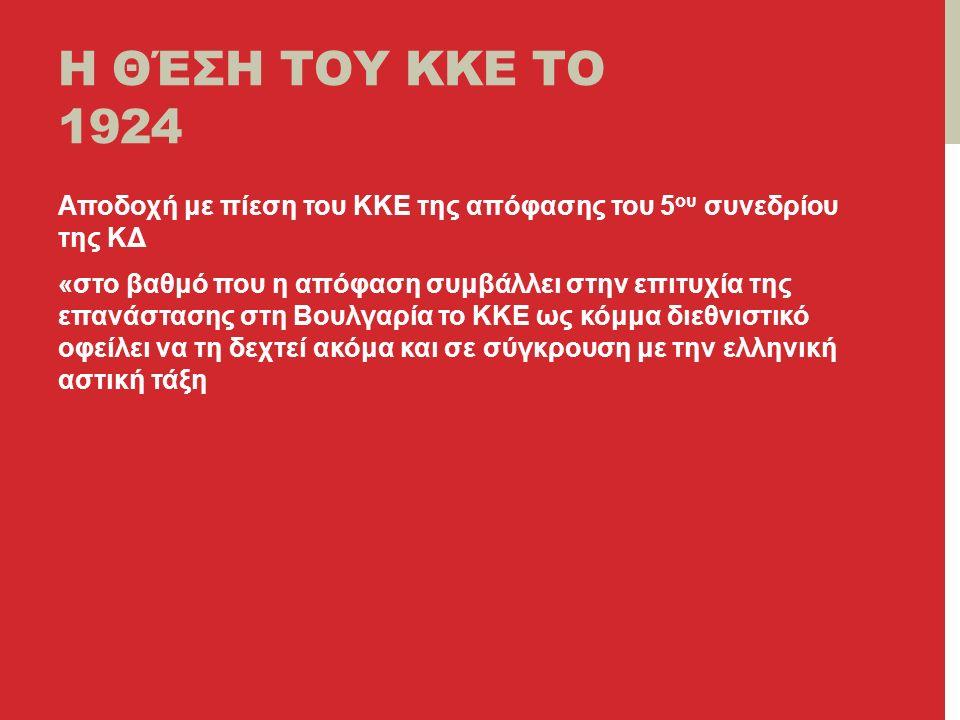Η ΘΈΣΗ ΤΟΥ ΚΚΕ ΤΟ 1924 Αποδοχή με πίεση του ΚΚΕ της απόφασης του 5 ου συνεδρίου της ΚΔ «στο βαθμό που η απόφαση συμβάλλει στην επιτυχία της επανάστασης στη Βουλγαρία το ΚΚΕ ως κόμμα διεθνιστικό οφείλει να τη δεχτεί ακόμα και σε σύγκρουση με την ελληνική αστική τάξη