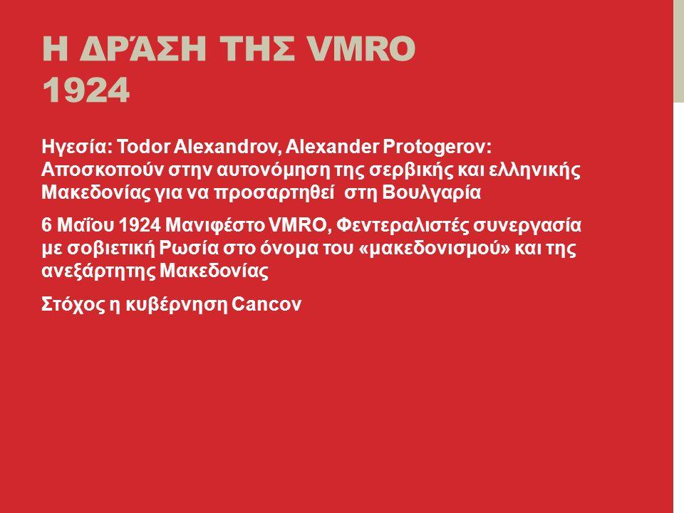 H ΔΡΆΣΗ ΤΗΣ VMRO 1924 Ηγεσία: Todor Alexandrov, Alexander Protogerov: Αποσκοπούν στην αυτονόμηση της σερβικής και ελληνικής Μακεδονίας για να προσαρτηθεί στη Βουλγαρία 6 Μαΐου 1924 Μανιφέστο VMRO, Φεντεραλιστές συνεργασία με σοβιετική Ρωσία στο όνομα του «μακεδονισμού» και της ανεξάρτητης Μακεδονίας Στόχος η κυβέρνηση Cancov