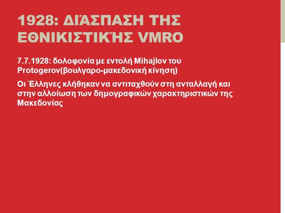 1928: ΔΙΆΣΠΑΣΗ ΤΗΣ ΕΘΝΙΚΙΣΤΙΚΉΣ VMRO 7.7.1928: δολοφονία με εντολή Mihajlov του Protogerov(βουλγαρο-μακεδονική κίνηση) Οι Έλληνες κλήθηκαν να αντιταχθούν στη ανταλλαγή και στην αλλοίωση των δημογραφικών χαρακτηριστικών της Μακεδονίας