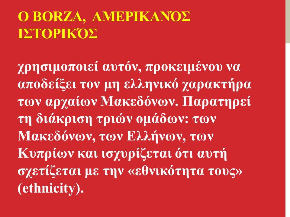 Ο BORZA, ΑΜΕΡΙΚΑΝΌΣ ΙΣΤΟΡΙΚΌΣ χρησιμοποιεί αυτόν, προκειμένου να αποδείξει τον μη ελληνικό χαρακτήρα των αρχαίων Μακεδόνων.