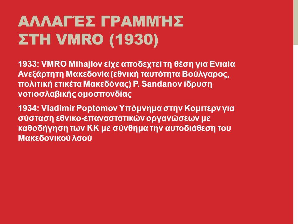 ΑΛΛΑΓΈΣ ΓΡΑΜΜΉΣ ΣΤΗ VMRO (1930) 1933: VMRO Mihajlov είχε αποδεχτεί τη θέση για Ενιαία Ανεξάρτητη Μακεδονία (εθνική ταυτότητα Βούλγαρος, πολιτική ετικέτα Μακεδόνας) P.