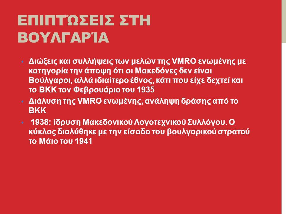 ΕΠΙΠΤΏΣΕΙΣ ΣΤΗ ΒΟΥΛΓΑΡΊΑ Διώξεις και συλλήψεις των μελών της VMRO ενωμένης με κατηγορία την άποψη ότι οι Μακεδόνες δεν είναι Βούλγαροι, αλλά ιδιαίτερο έθνος, κάτι που είχε δεχτεί και το ΒΚΚ τον Φεβρουάριο του 1935 Διάλυση της VMRO ενωμένης, ανάληψη δράσης από το ΒΚΚ 1938: ίδρυση Μακεδονικού Λογοτεχνικού Συλλόγου.
