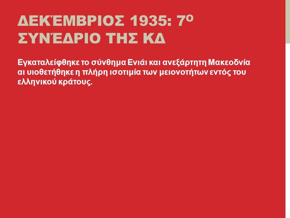 ΔΕΚΈΜΒΡΙΟΣ 1935: 7 Ο ΣΥΝΈΔΡΙΟ ΤΗΣ ΚΔ Εγκαταλείφθηκε το σύνθημα Ενιάι και ανεξάρτητη Μακεοδνία αι υιοθετήθηκε η πλήρη ισοτιμία των μειονοτήτων εντός του ελληνικού κράτους.