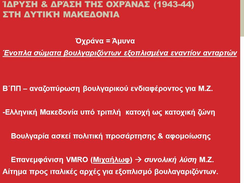 ΊΔΡΥΣΗ & ΔΡΆΣΗ ΤΗΣ ΟΧΡΆΝΑΣ (1943-44) ΣΤΗ ΔΥΤΙΚΉ ΜΑΚΕΔΟΝΊΑ Όχράνα = Άμυνα Ένοπλα σώματα βουλγαριζόντων εξοπλισμένα εναντίον ανταρτών Β΄ΠΠ – αναζοπύρωση βουλγαρικού ενδιαφέροντος για Μ.Ζ.