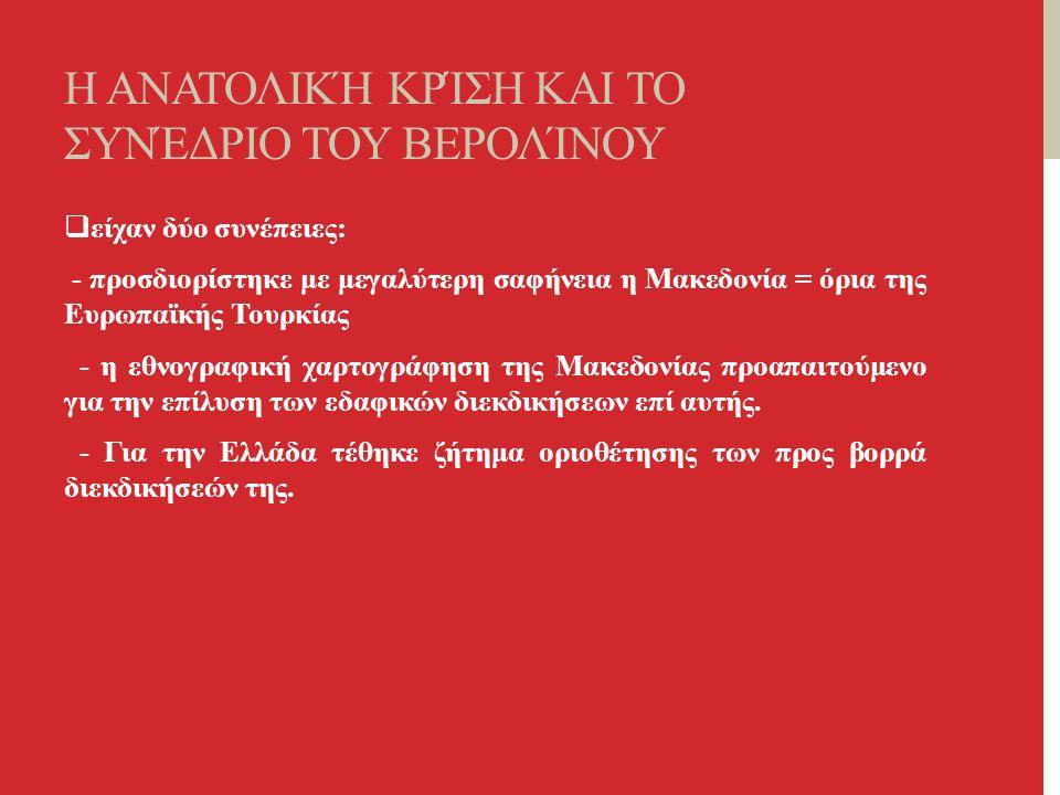 Η ΑΝΑΤΟΛΙΚΉ ΚΡΊΣΗ ΚΑΙ ΤΟ ΣΥΝΈΔΡΙΟ ΤΟΥ ΒΕΡΟΛΊΝΟΥ  είχαν δύο συνέπειες: - προσδιορίστηκε με μεγαλύτερη σαφήνεια η Μακεδονία = όρια της Ευρωπαϊκής Τουρκίας - η εθνογραφική χαρτογράφηση της Μακεδονίας προαπαιτούμενο για την επίλυση των εδαφικών διεκδικήσεων επί αυτής.