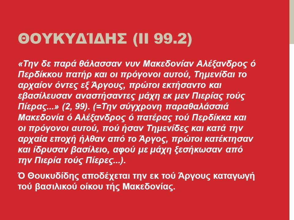 ΘΟΥΚΥΔΊΔΗΣ (II 99.2) «Την δε παρά θάλασσαν νυν Μακεδονίαν Αλέξανδρος ό Περδίκκου πατήρ και οι πρόγονοι αυτού, Τημενίδαι το αρχαίον όντες εξ Άργους, πρώτοι εκτήσαντο και εβασίλευσαν αναστήσαντες μάχη εκ μεν Πιερίας τούς Πίερας...» (2, 99).