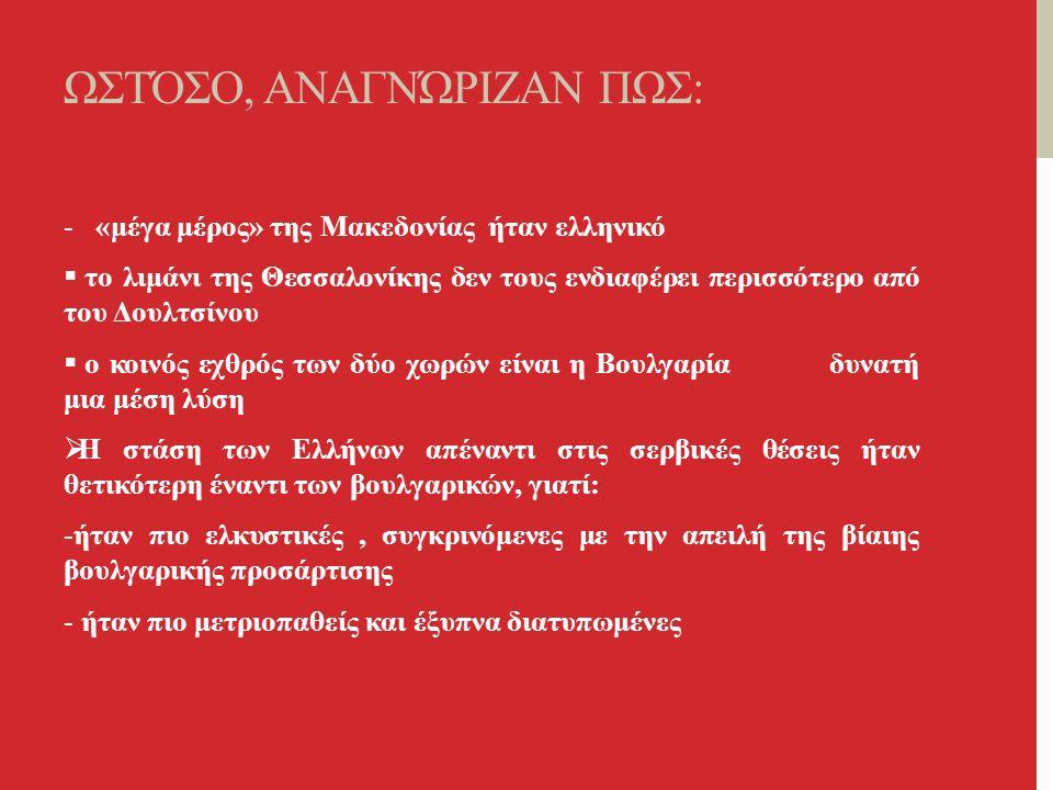 ΩΣΤΌΣΟ, ΑΝΑΓΝΏΡΙΖΑΝ ΠΩΣ: - «μέγα μέρος» της Μακεδονίας ήταν ελληνικό  το λιμάνι της Θεσσαλονίκης δεν τους ενδιαφέρει περισσότερο από του Δουλτσίνου  ο κοινός εχθρός των δύο χωρών είναι η Βουλγαρία δυνατή μια μέση λύση  Η στάση των Ελλήνων απέναντι στις σερβικές θέσεις ήταν θετικότερη έναντι των βουλγαρικών, γιατί: -ήταν πιο ελκυστικές, συγκρινόμενες με την απειλή της βίαιης βουλγαρικής προσάρτισης - ήταν πιο μετριοπαθείς και έξυπνα διατυπωμένες