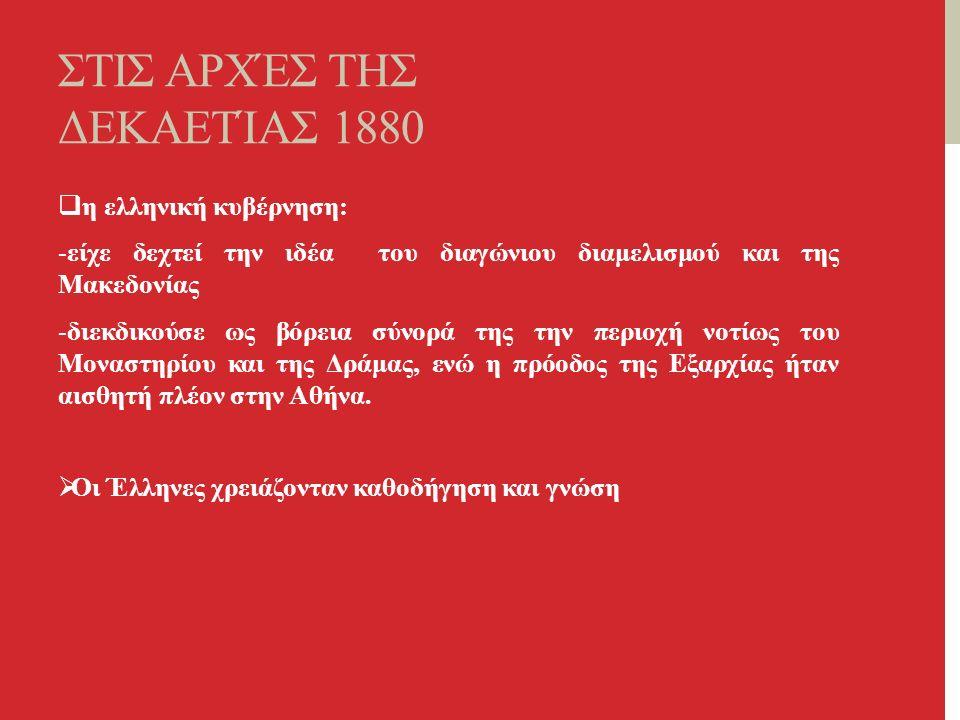 ΣΤΙΣ ΑΡΧΈΣ ΤΗΣ ΔΕΚΑΕΤΊΑΣ 1880  η ελληνική κυβέρνηση: -είχε δεχτεί την ιδέα του διαγώνιου διαμελισμού και της Μακεδονίας -διεκδικούσε ως βόρεια σύνορά της την περιοχή νοτίως του Μοναστηρίου και της Δράμας, ενώ η πρόοδος της Εξαρχίας ήταν αισθητή πλέον στην Αθήνα.