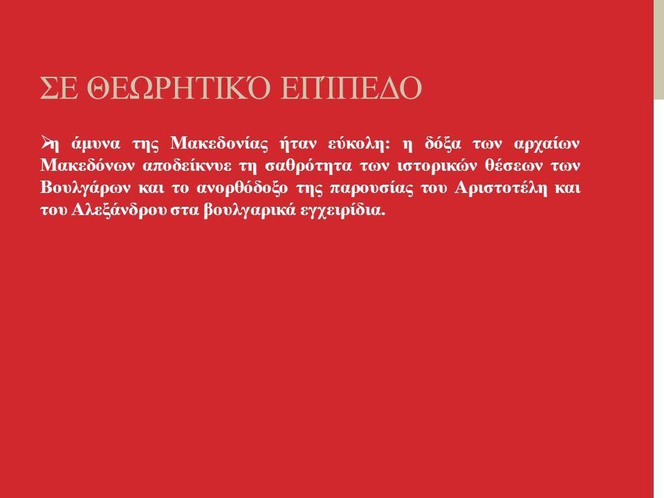 ΣΕ ΘΕΩΡΗΤΙΚΌ ΕΠΊΠΕΔΟ  η άμυνα της Μακεδονίας ήταν εύκολη: η δόξα των αρχαίων Μακεδόνων αποδείκνυε τη σαθρότητα των ιστορικών θέσεων των Βουλγάρων και το ανορθόδοξο της παρουσίας του Αριστοτέλη και του Αλεξάνδρου στα βουλγαρικά εγχειρίδια.