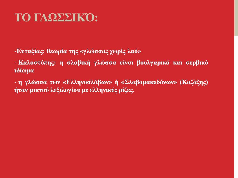 ΤΟ ΓΛΩΣΣΙΚΌ: -Ευταξίας: θεωρία της «γλώσσας χωρίς λαό» - Καλοστύπης: η σλαβική γλώσσα είναι βουλγαρικό και σερβικό ιδίωμα - η γλώσσα των «Ελληνοσλάβων» ή «Σλαβομακεδόνων» (Καζάζης) ήταν μικτού λεξιλογίου με ελληνικές ρίζες.
