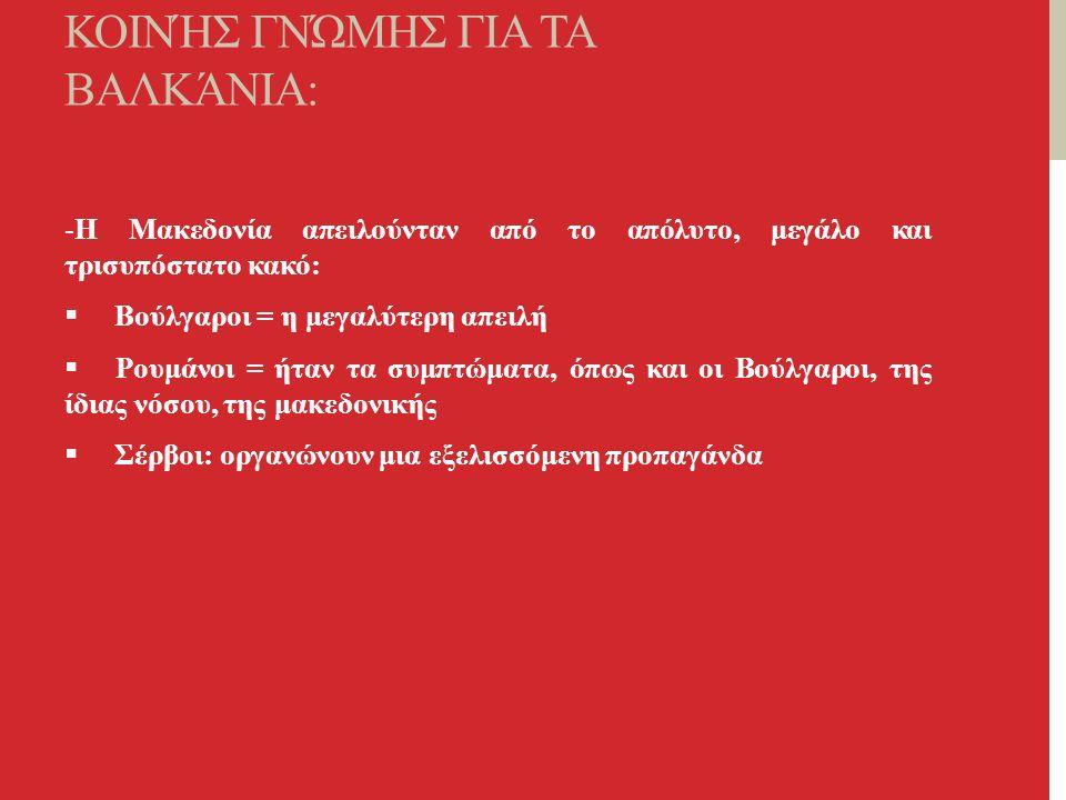 ΤΡΊΑ ΑΞΙΏΜΑΤΑ ΕΛΛΗΝΙΚΉΣ ΚΟΙΝΉΣ ΓΝΏΜΗΣ ΓΙΑ ΤΑ ΒΑΛΚΆΝΙΑ: -Η Μακεδονία απειλούνταν από το απόλυτο, μεγάλο και τρισυπόστατο κακό:  Βούλγαροι = η μεγαλύτερη απειλή  Ρουμάνοι = ήταν τα συμπτώματα, όπως και οι Βούλγαροι, της ίδιας νόσου, της μακεδονικής  Σέρβοι: οργανώνουν μια εξελισσόμενη προπαγάνδα