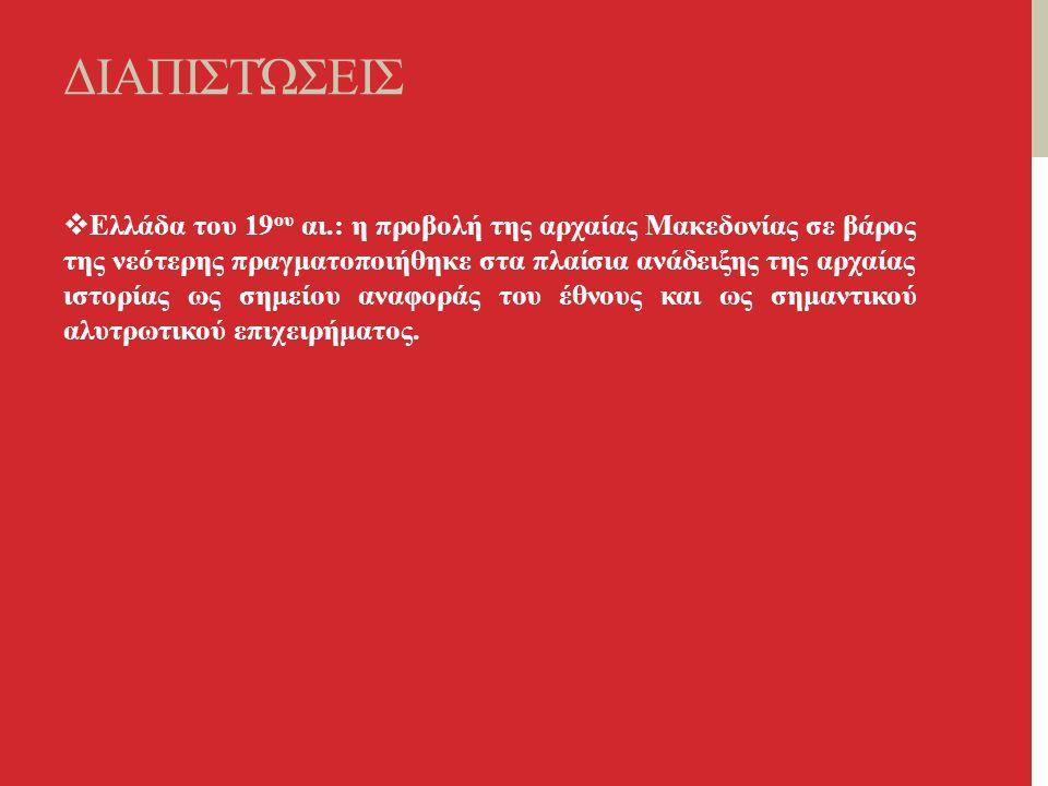 ΔΙΑΠΙΣΤΏΣΕΙΣ  Ελλάδα του 19 ου αι.: η προβολή της αρχαίας Μακεδονίας σε βάρος της νεότερης πραγματοποιήθηκε στα πλαίσια ανάδειξης της αρχαίας ιστορίας ως σημείου αναφοράς του έθνους και ως σημαντικού αλυτρωτικού επιχειρήματος.