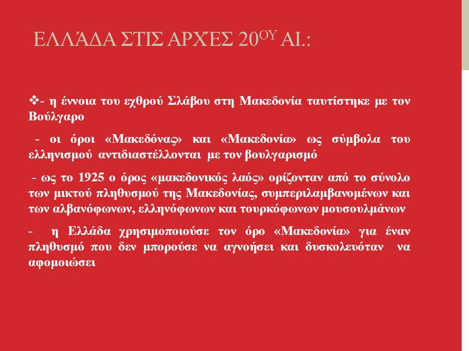 ΕΛΛΆΔΑ ΣΤΙΣ ΑΡΧΈΣ 20 ΟΥ ΑΙ.:  - η έννοια του εχθρού Σλάβου στη Μακεδονία ταυτίστηκε με τον Βούλγαρο - οι όροι «Μακεδόνας» και «Μακεδονία» ως σύμβολα του ελληνισμού αντιδιαστέλλονται με τον βουλγαρισμό - ως το 1925 ο όρος «μακεδονικός λαός» ορίζονταν από το σύνολο των μικτού πληθυσμού της Μακεδονίας, συμπεριλαμβανομένων και των αλβανόφωνων, ελληνόφωνων και τουρκόφωνων μουσουλμάνων - η Ελλάδα χρησιμοποιούσε τον όρο «Μακεδονία» για έναν πληθυσμό που δεν μπορούσε να αγνοήσει και δυσκολευόταν να αφομοιώσει