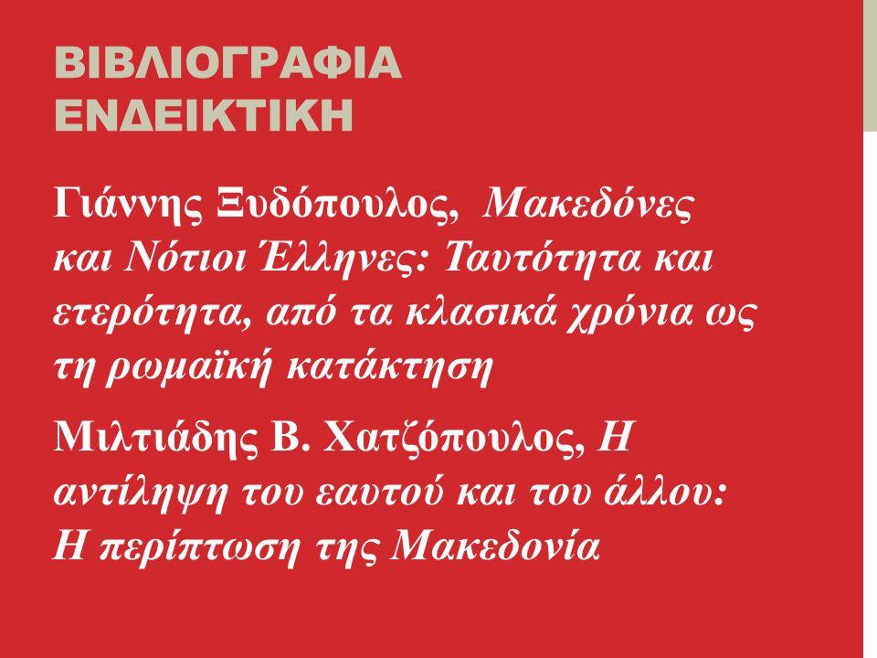 ΒΙΒΛΙΟΓΡΑΦΙΑ ΕΝΔΕΙΚΤΙΚΗ Γιάννης Ξυδόπουλος, Μακεδόνες και Νότιοι Έλληνες: Ταυτότητα και ετερότητα, από τα κλασικά χρόνια ως τη ρωμαϊκή κατάκτηση Μιλτιάδης Β.