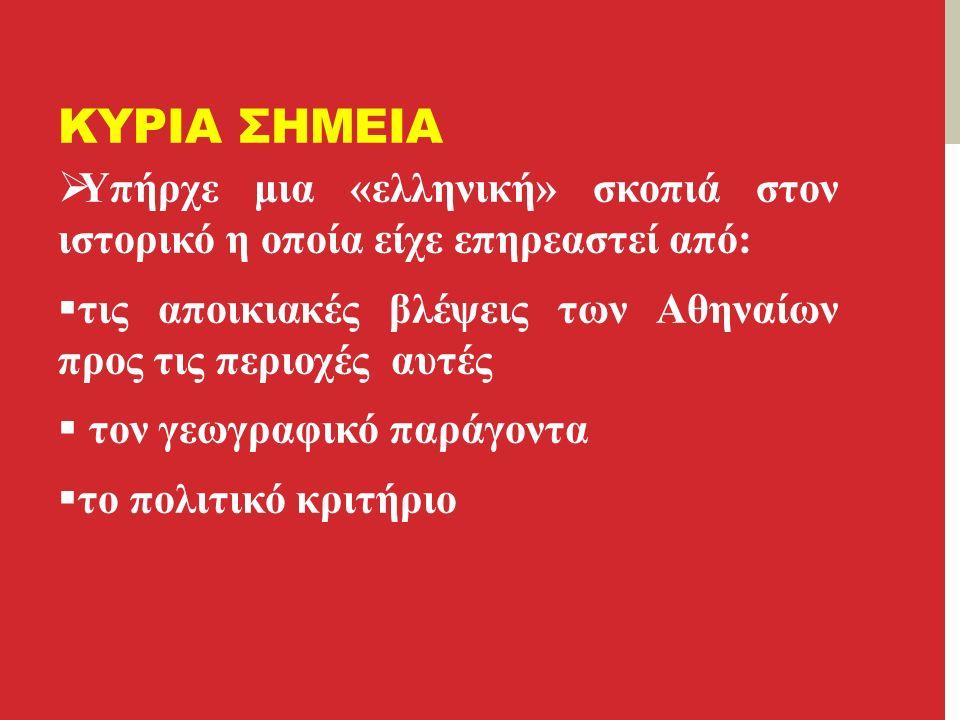 ΚΥΡΙΑ ΣΗΜΕΙΑ  Υπήρχε μια «ελληνική» σκοπιά στον ιστορικό η οποία είχε επηρεαστεί από:  τις αποικιακές βλέψεις των Αθηναίων προς τις περιοχές αυτές  τον γεωγραφικό παράγοντα  το πολιτικό κριτήριο