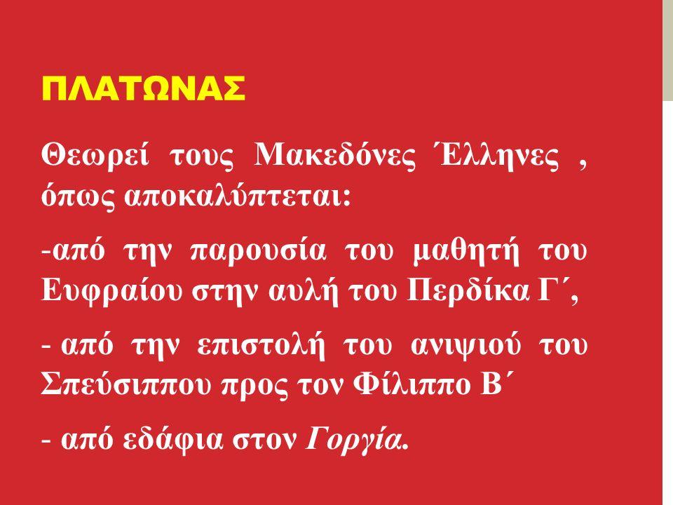 ΠΛΑΤΩΝΑΣ Θεωρεί τους Μακεδόνες Έλληνες, όπως αποκαλύπτεται: -από την παρουσία του μαθητή του Ευφραίου στην αυλή του Περδίκα Γ΄, - από την επιστολή του ανιψιού του Σπεύσιππου προς τον Φίλιππο Β΄ - από εδάφια στον Γοργία.