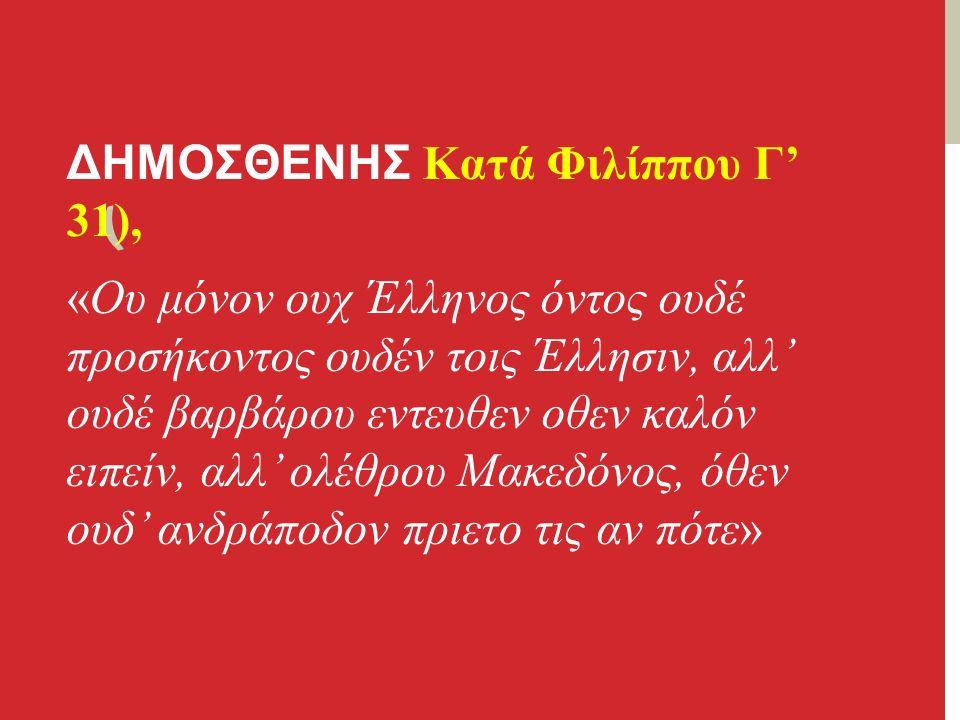 ( ΔΗΜΟΣΘΕΝΗΣ Κατά Φιλίππου Γ' 31), «Ου μόνον ουχ Έλληνος όντος ουδέ προσήκοντος ουδέν τοις Έλλησιν, αλλ' ουδέ βαρβάρου εντευθεν οθεν καλόν ειπείν, αλλ' ολέθρου Μακεδόνος, όθεν ουδ' ανδράποδον πριετο τις αν πότε»