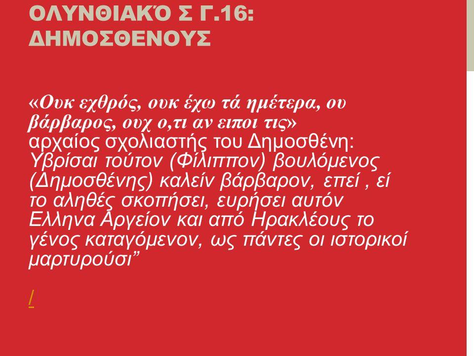 ΟΛΥΝΘΙΑΚΌ Σ Γ.16: ΔΗΜΟΣΘΕΝΟΥΣ «Ουκ εχθρός, ουκ έχω τά ημέτερα, ου βάρβαρος, ουχ ο,τι αν ειποι τις» αρχαίος σχολιαστής του Δημοσθένη: Υβρίσαι τούτον (Φίλιππον) βουλόμενος (Δημοσθένης) καλείν βάρβαρον, επεί, εί το αληθές σκοπήσει, ευρήσει αυτόν Ελληνα Αργείον και από Ηρακλέους το γένος καταγόμενον, ως πάντες οι ιστορικοί μαρτυρούσι / /
