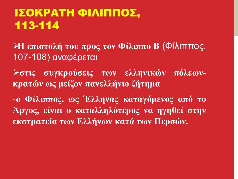 ΙΣΟΚΡΑΤΗ ΦΙΛΙΠΠΟΣ, 113-114  Η επιστολή του προς τον Φίλιππο Β (Φίλιππος, 107-108) αναφέρεται  στις συγκρούσεις των ελληνικών πόλεων- κρατών ως μείζον πανελλήνιο ζήτημα -ο Φίλιππος, ως Έλληνας καταγόμενος από το Άργος, είναι ο καταλληλότερος να ηγηθεί στην εκστρατεία των Ελλήνων κατά των Περσών.
