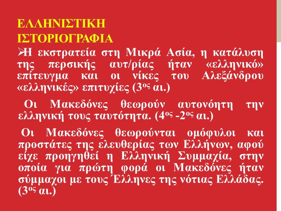 ΕΛΛΗΝΙΣΤΙΚΗ ΙΣΤΟΡΙΟΓΡΑΦΙΑ  Η εκστρατεία στη Μικρά Ασία, η κατάλυση της περσικής αυτ/ρίας ήταν «ελληνικό» επίτευγμα και οι νίκες του Αλεξάνδρου «ελληνικές» επιτυχίες (3 ος αι.) Οι Μακεδόνες θεωρούν αυτονόητη την ελληνική τους ταυτότητα.