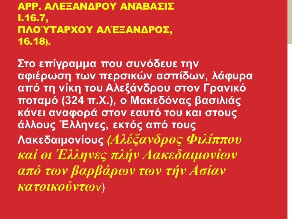 Στο επίγραμμα που συνόδευε την αφιέρωση των περσικών ασπίδων, λάφυρα από τη νίκη του Αλεξάνδρου στον Γρανικό ποταμό (324 π.Χ.), ο Μακεδόνας βασιλιάς κάνει αναφορά στον εαυτό του και στους άλλους Έλληνες, εκτός από τους Λακεδαιμονίους ( Αλέξανδρος Φιλίππου καί οι Έλληνες πλήν Λακεδαιμονίων από των βαρβάρων των τήν Ασίαν κατοικούντω ν) ΑΡΡ.