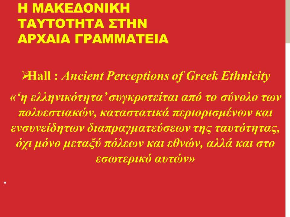 Η ΜΑΚΕΔΟΝΙΚΗ ΤΑΥΤΟΤΗΤΑ ΣΤΗΝ ΑΡΧΑΙΑ ΓΡΑΜΜΑΤΕΙΑ  Hall : Ancient Perceptions of Greek Ethnicity «'η ελληνικότητα' συγκροτείται από το σύνολο των πολυεστιακών, καταστατικά περιορισμένων και ενσυνείδητων διαπραγματεύσεων της ταυτότητας, όχι μόνο μεταξύ πόλεων και εθνών, αλλά και στο εσωτερικό αυτών».