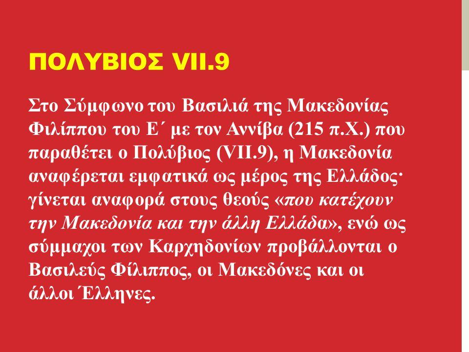 ΠΟΛΥΒΙΟΣ VII.9 Στο Σύμφωνο του Βασιλιά της Μακεδονίας Φιλίππου του Ε΄ με τον Αννίβα (215 π.Χ.) που παραθέτει ο Πολύβιος (VII.9), η Μακεδονία αναφέρεται εμφατικά ως μέρος της Ελλάδος· γίνεται αναφορά στους θεούς «που κατέχουν την Μακεδονία και την άλλη Ελλάδα», ενώ ως σύμμαχοι των Καρχηδονίων προβάλλονται ο Βασιλεύς Φίλιππος, οι Μακεδόνες και οι άλλοι Έλληνες.