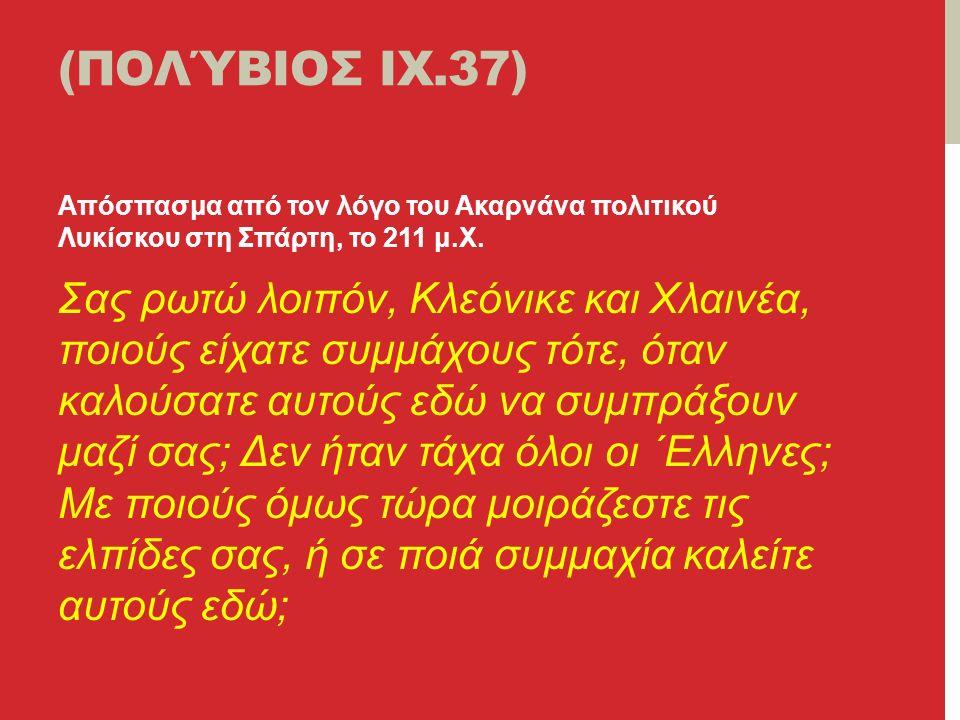 (ΠΟΛΎΒΙΟΣ ΙΧ.37) Απόσπασμα από τον λόγο του Ακαρνάνα πολιτικού Λυκίσκου στη Σπάρτη, το 211 μ.Χ.