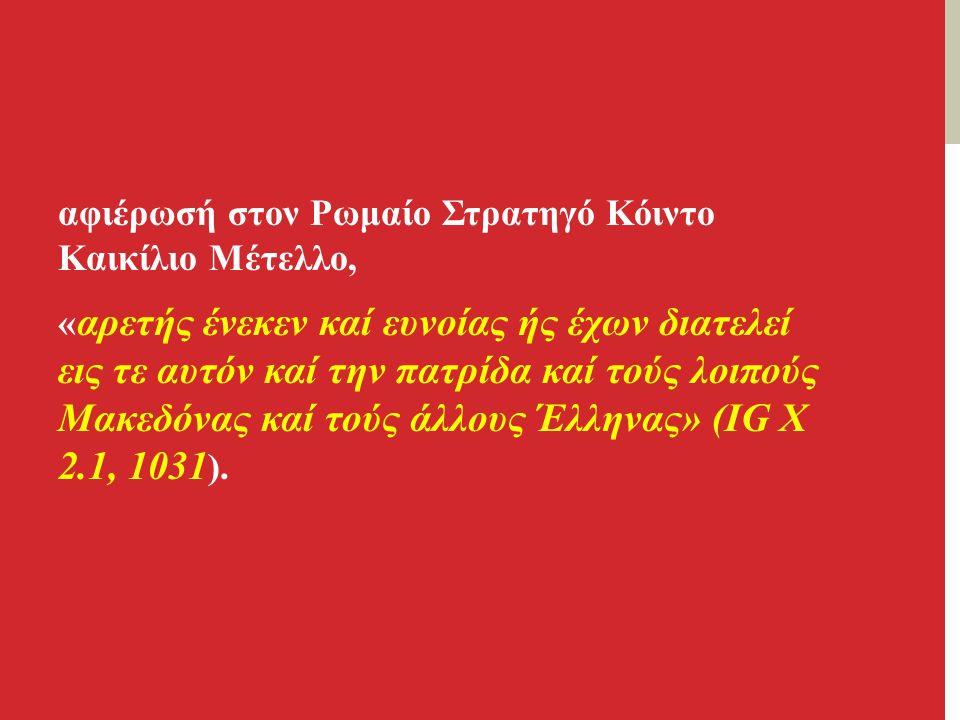 αφιέρωσή στον Ρωμαίο Στρατηγό Κόιντο Καικίλιο Μέτελλο, « αρετής ένεκεν καί ευνοίας ής έχων διατελεί εις τε αυτόν καί την πατρίδα καί τούς λοιπούς Μακεδόνας καί τούς άλλους Έλληνας» (IG X 2.1, 1031 ).